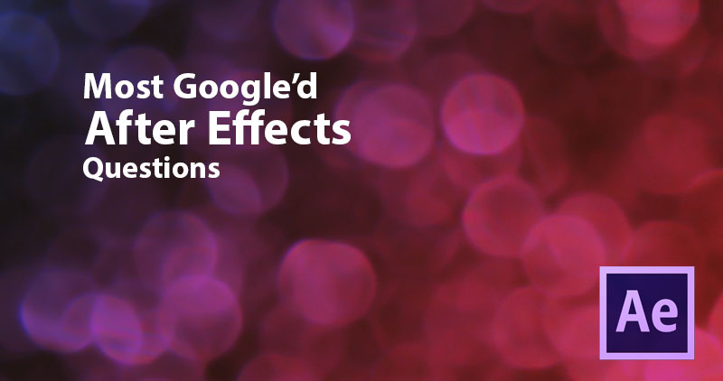 We Answered the Top 27 Google'd After Effects Questions